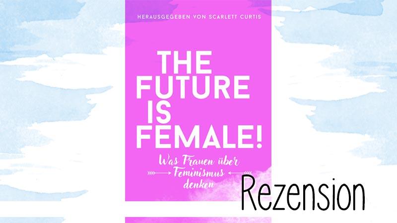 """""""The Future is Female"""" ist eine großartige Sammlung von Texten zum Thema Feminismus. Eine Rezension ist auf Grund der Vielfalt schwer, aber nicht unmöglich."""