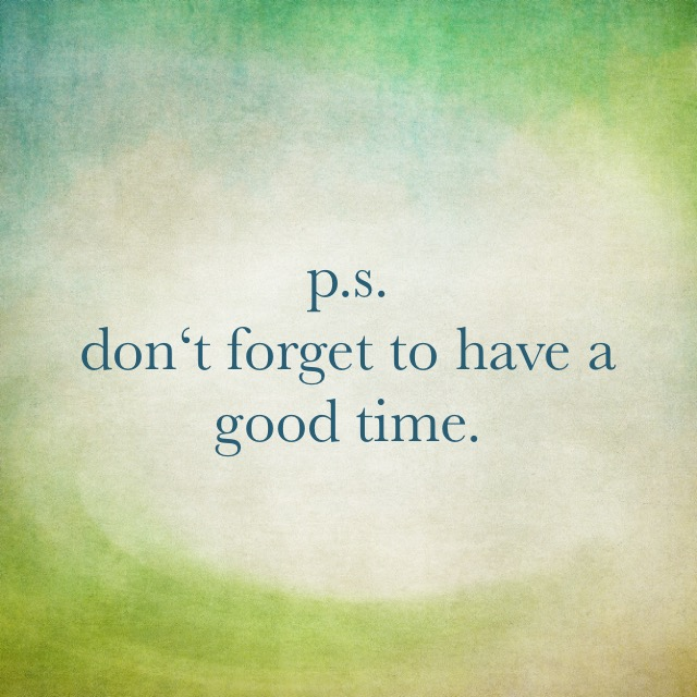 p.s. don't forget to have a good time